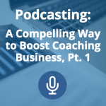Podcasting: A Compelling Way to Boost Your Coaching Business (Pt. 1)