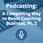 Podcasting: A Compelling Way to Boost Coaching Business (Pt. 2)