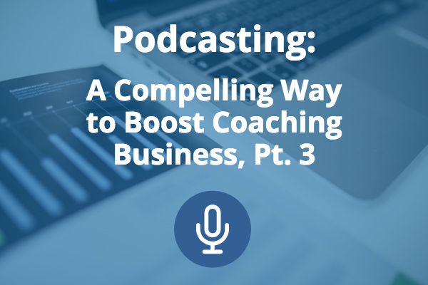 Podcasting: A Compelling Way to Boost Coaching Business (Pt. 3)