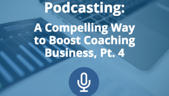 Podcasting: A Compelling Way to Boost Coaching Business (Pt. 4)