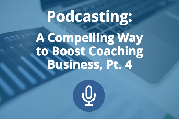 podcasting-compelling-boost-coaching-business-pt4