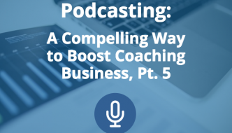 Podcasting: A Compelling Way to Boost Coaching Business (Pt. 5)